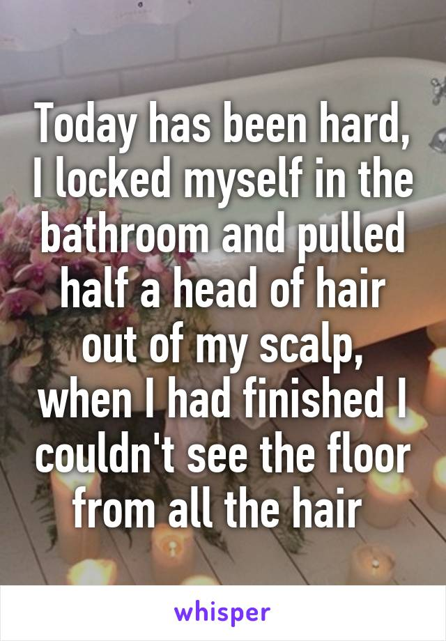 Today has been hard, I locked myself in the bathroom and pulled half a head of hair out of my scalp, when I had finished I couldn't see the floor from all the hair