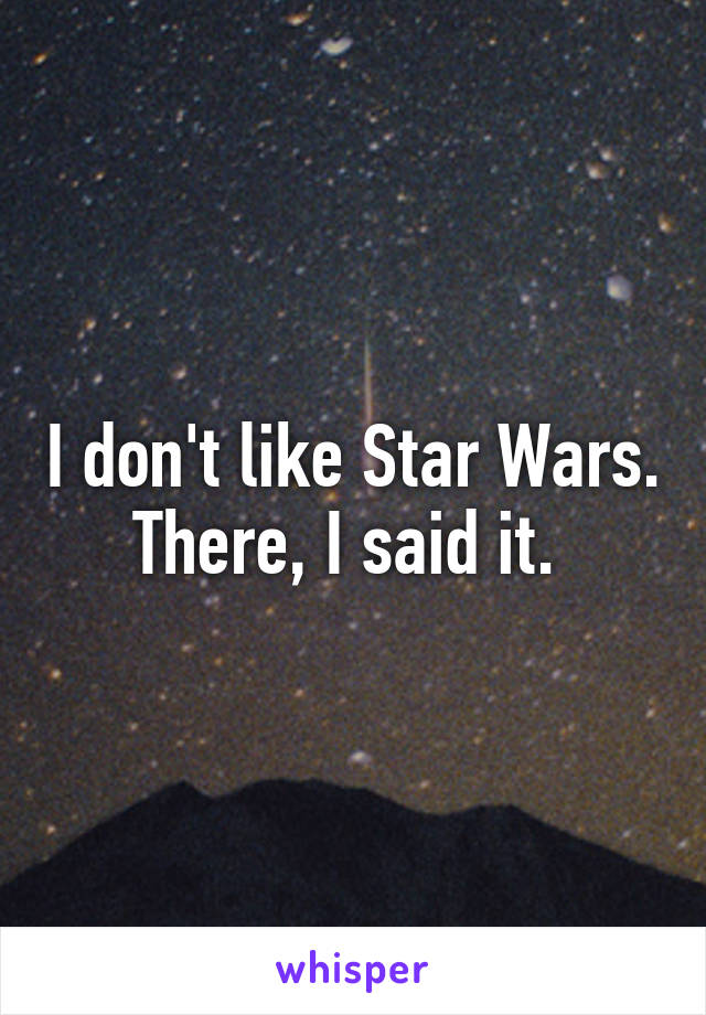 I don't like Star Wars. There, I said it.