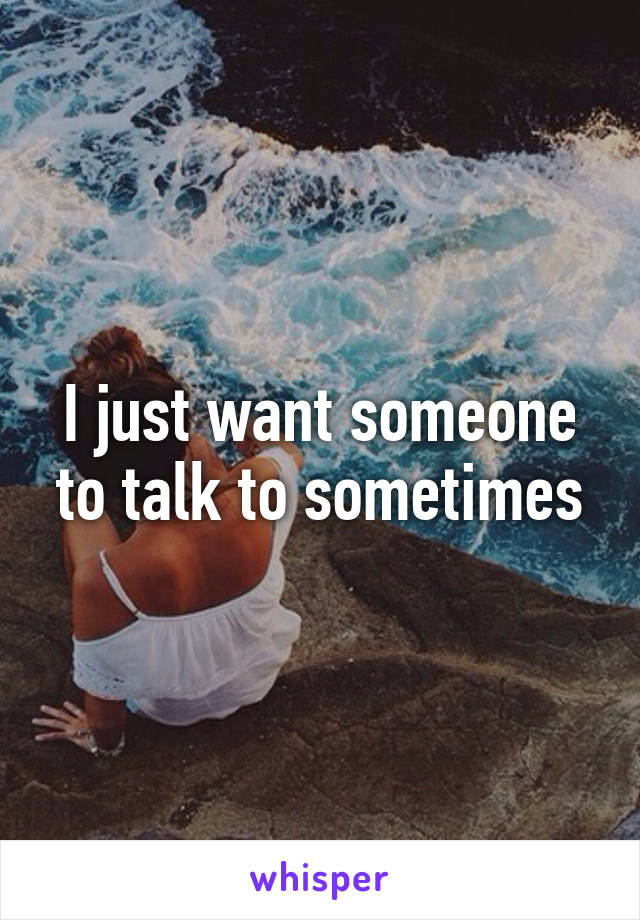 I just want someone to talk to sometimes