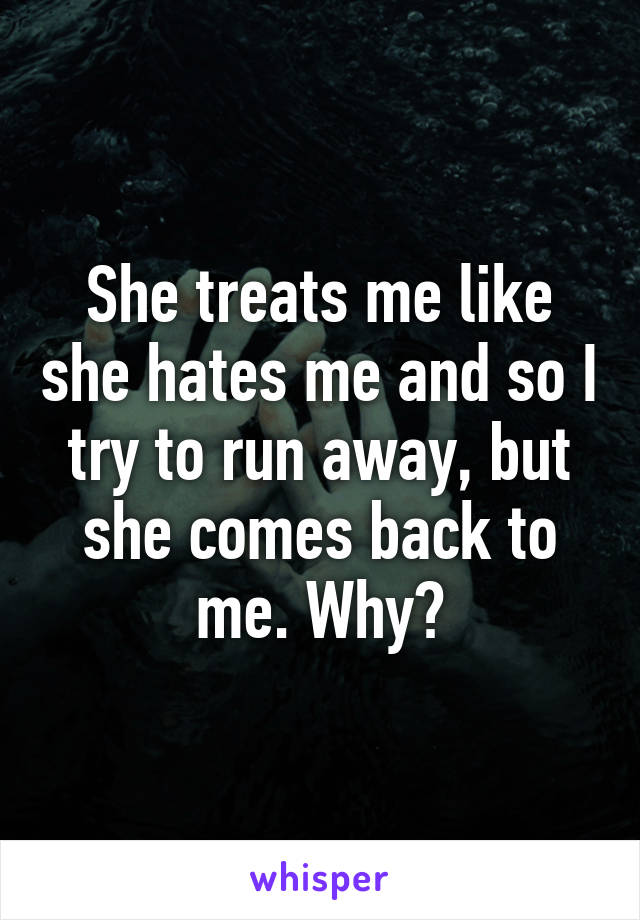She treats me like she hates me and so I try to run away, but she comes back to me. Why?