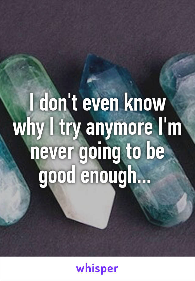 I don't even know why I try anymore I'm never going to be good enough...
