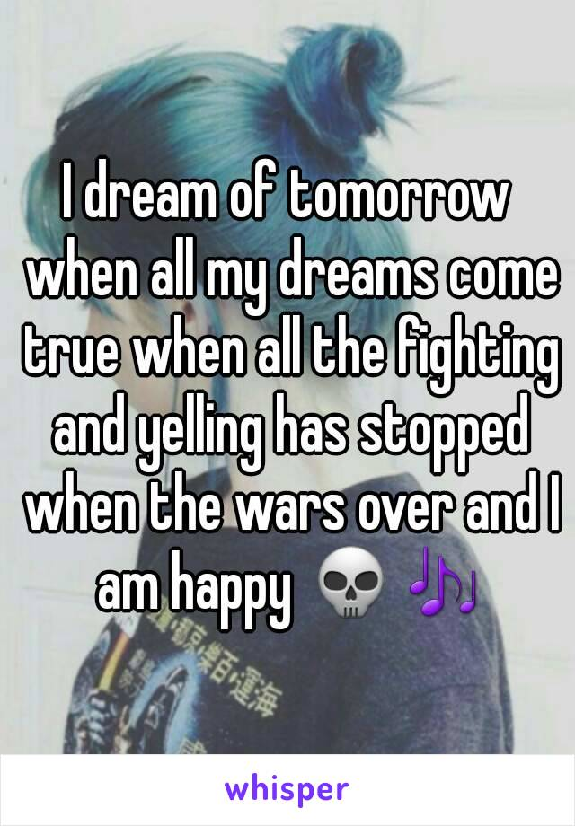 I dream of tomorrow when all my dreams come true when all the fighting and yelling has stopped when the wars over and I am happy 💀🎶