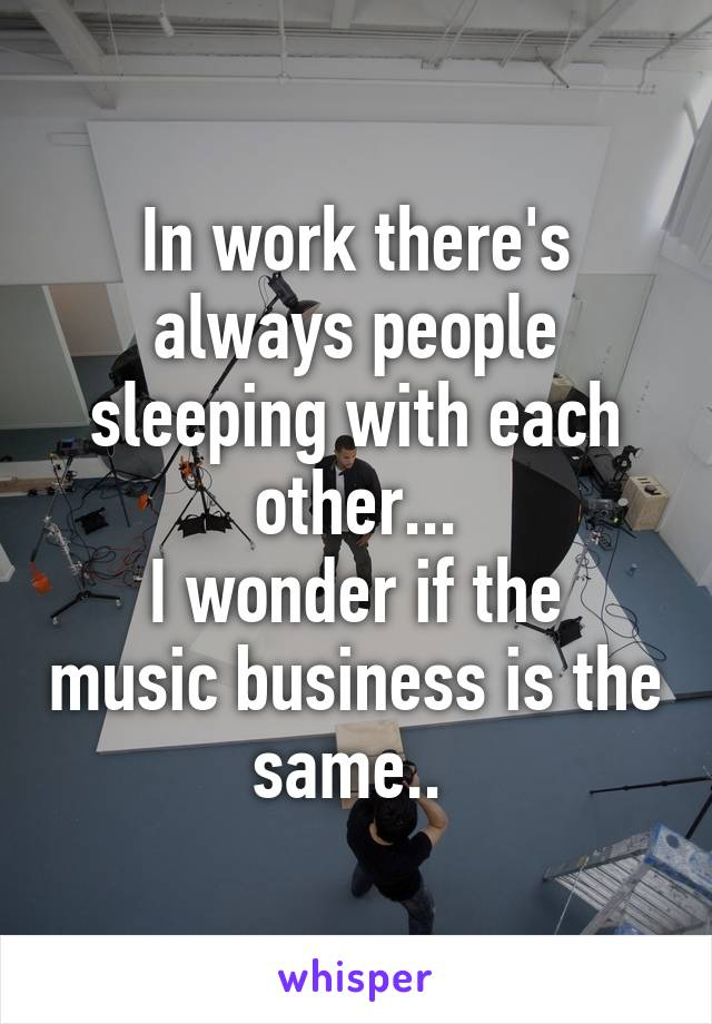 In work there's always people sleeping with each other... I wonder if the music business is the same..