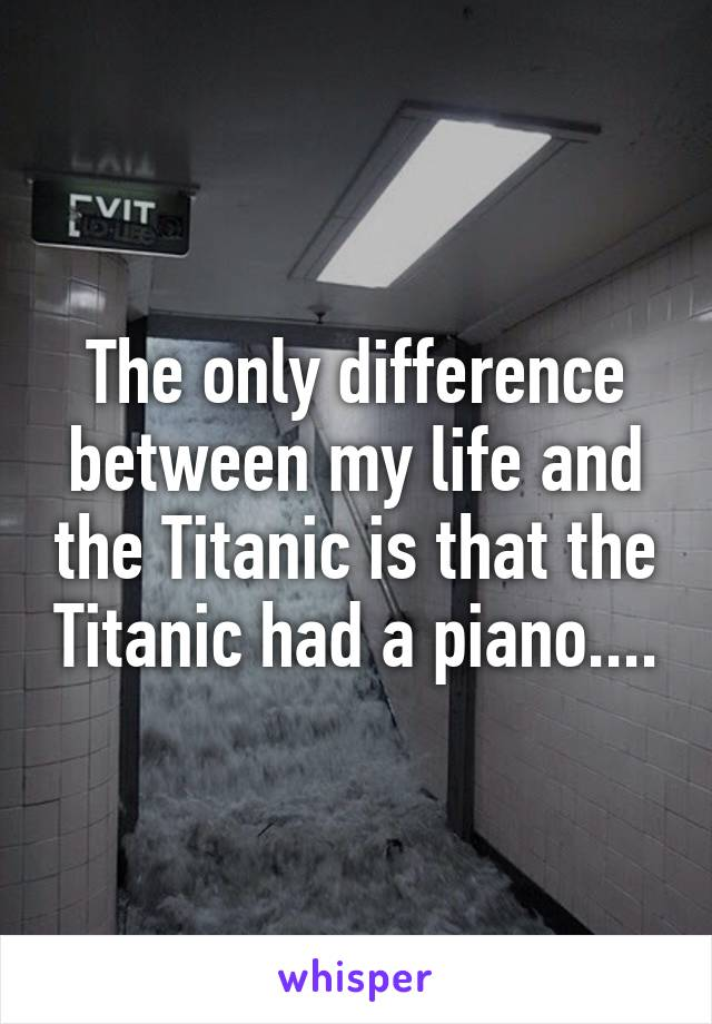 The only difference between my life and the Titanic is that the Titanic had a piano....