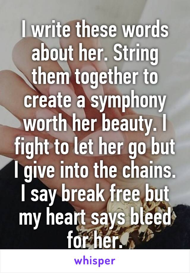 I write these words about her. String them together to create a symphony worth her beauty. I fight to let her go but I give into the chains. I say break free but my heart says bleed for her.