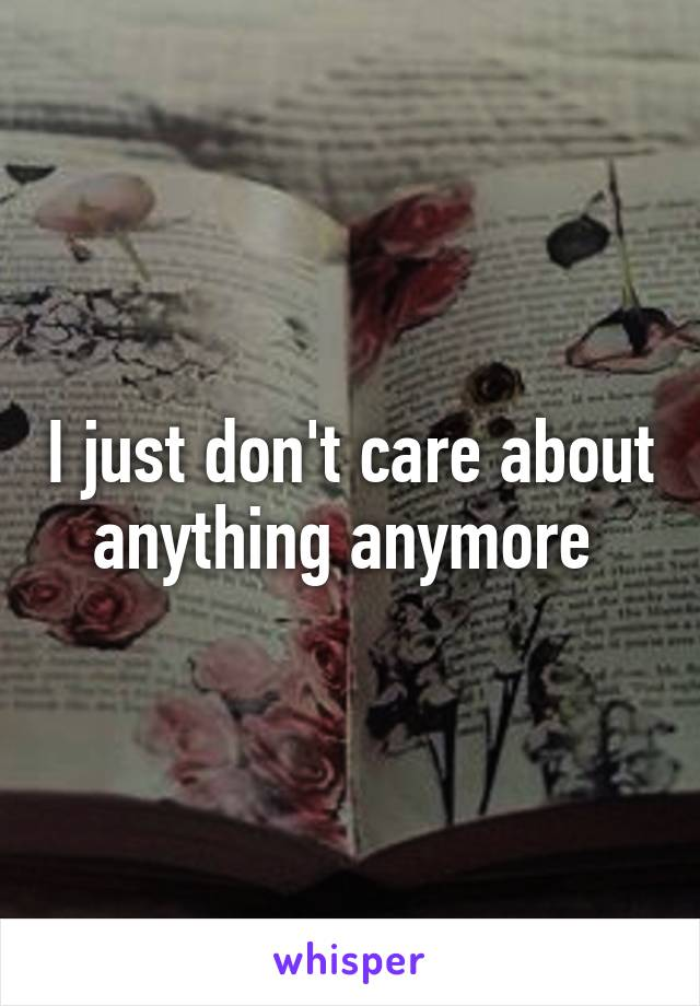 I just don't care about anything anymore