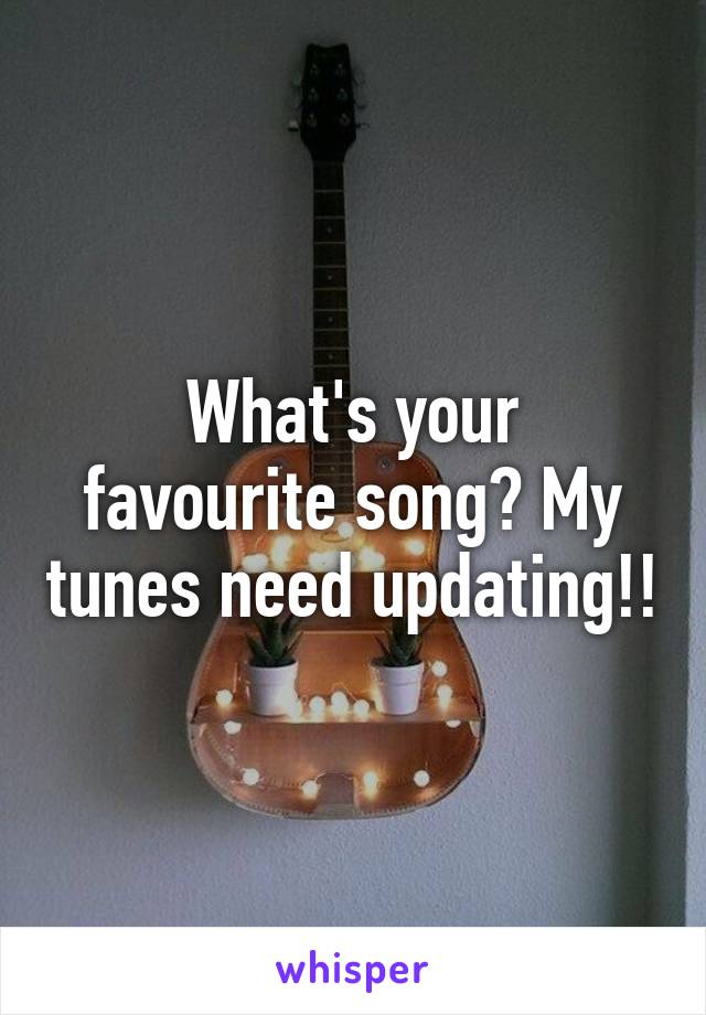 What's your favourite song? My tunes need updating!!