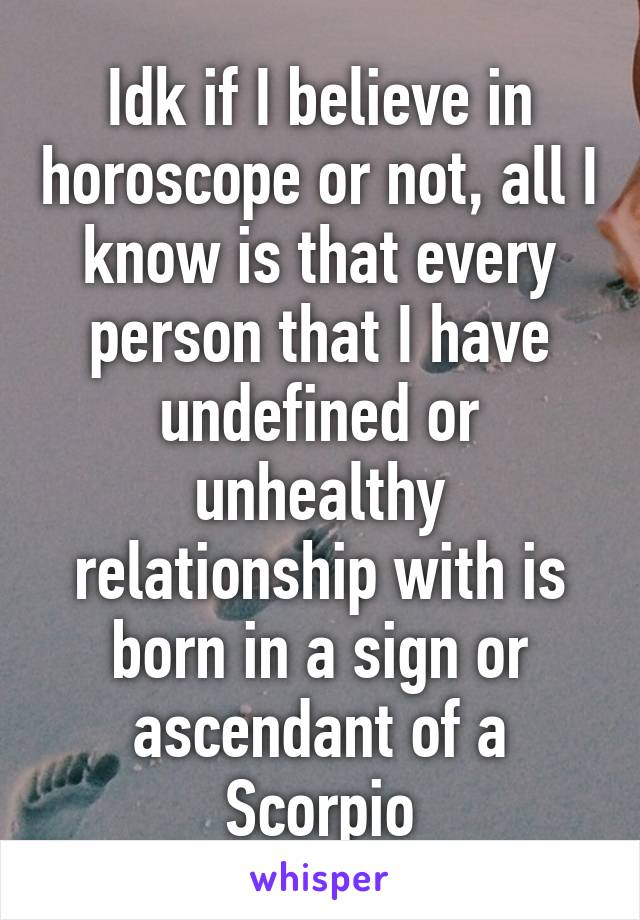 Idk if I believe in horoscope or not, all I know is that every person that I have undefined or unhealthy relationship with is born in a sign or ascendant of a Scorpio