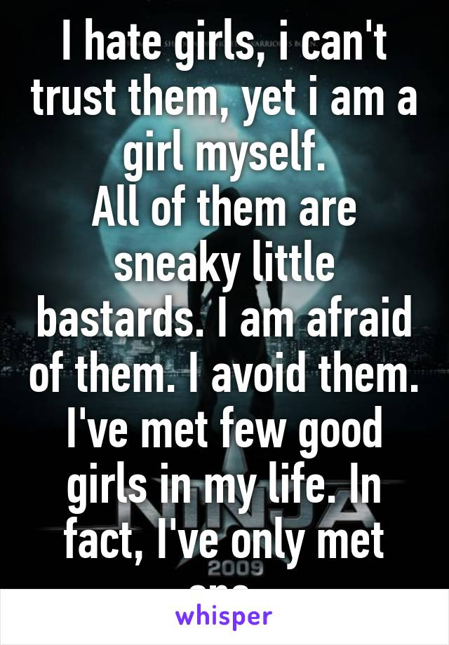 I hate girls, i can't trust them, yet i am a girl myself. All of them are sneaky little bastards. I am afraid of them. I avoid them. I've met few good girls in my life. In fact, I've only met one.