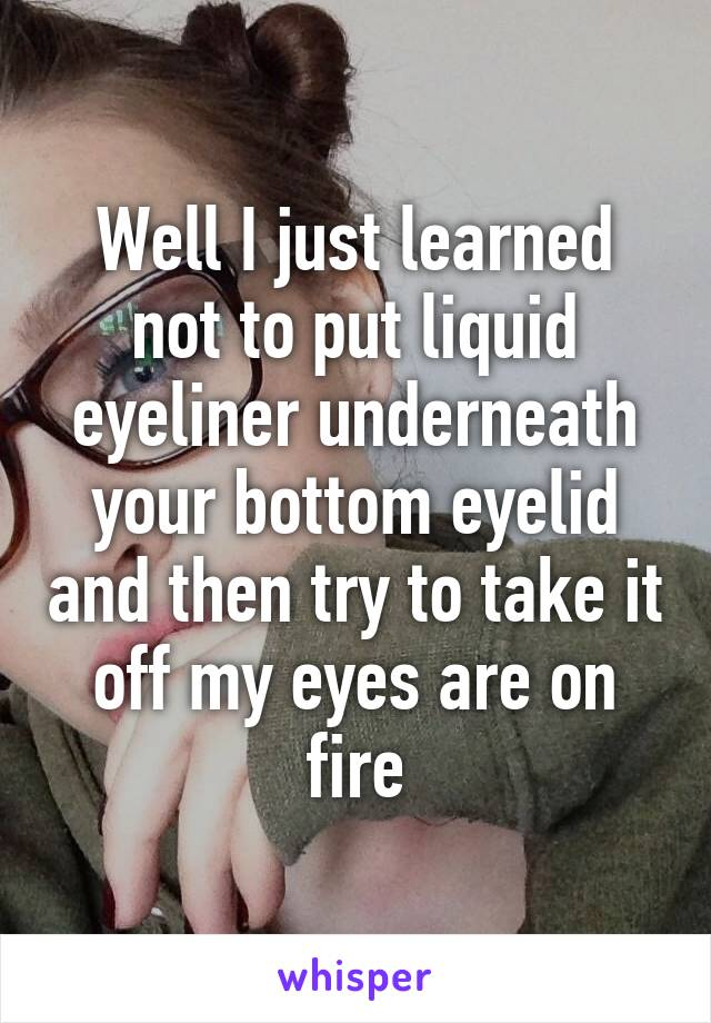 Well I just learned not to put liquid eyeliner underneath your bottom eyelid and then try to take it off my eyes are on fire