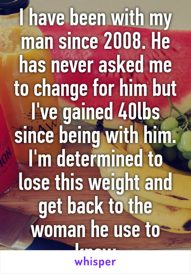 I have been with my man since 2008. He has never asked me to change for him but I've gained 40lbs since being with him. I'm determined to lose this weight and get back to the woman he use to know