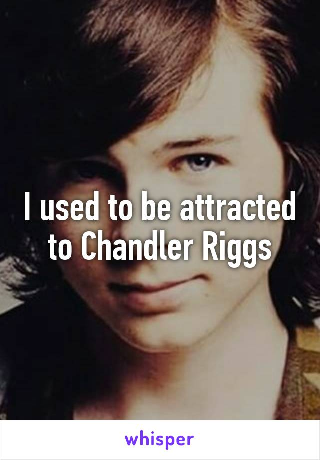 I used to be attracted to Chandler Riggs