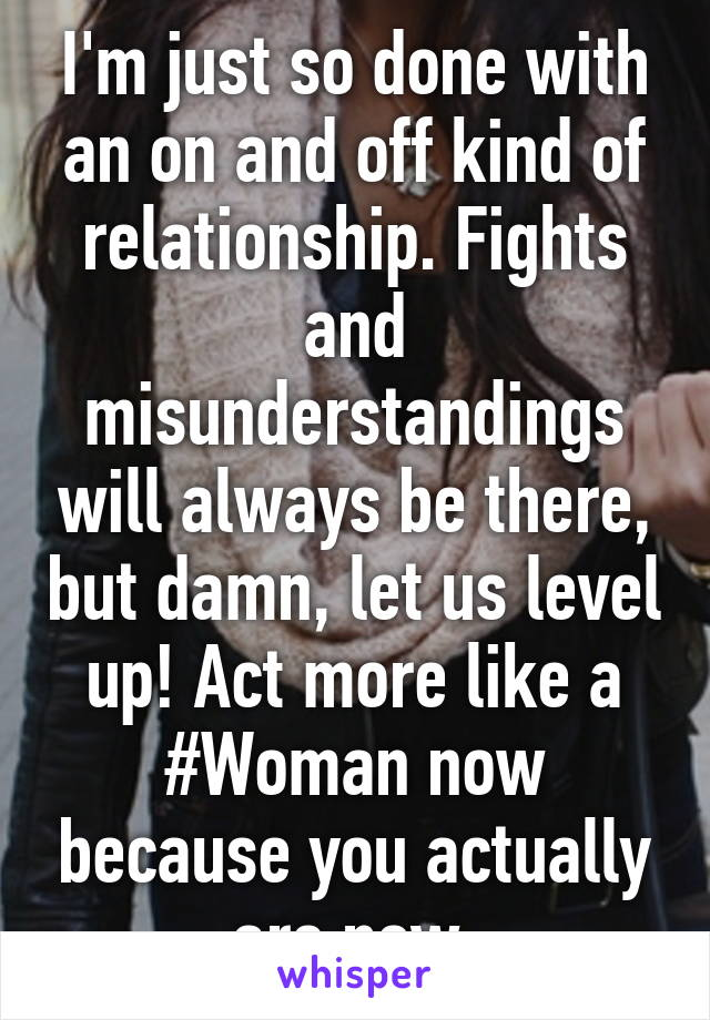 I'm just so done with an on and off kind of relationship. Fights and misunderstandings will always be there, but damn, let us level up! Act more like a #Woman now because you actually are now.