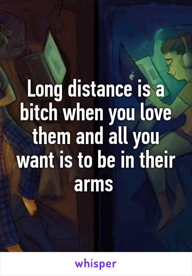 Long distance is a bitch when you love them and all you want is to be in their arms