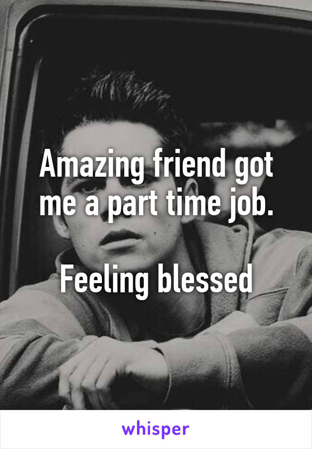Amazing friend got me a part time job.  Feeling blessed