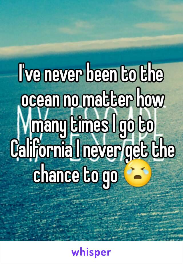 I've never been to the ocean no matter how many times I go to California I never get the chance to go 😭