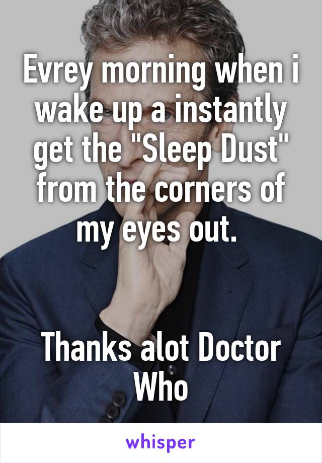"""Evrey morning when i wake up a instantly get the """"Sleep Dust"""" from the corners of my eyes out.    Thanks alot Doctor Who"""