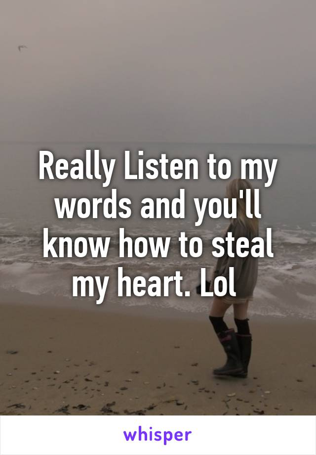 Really Listen to my words and you'll know how to steal my heart. Lol