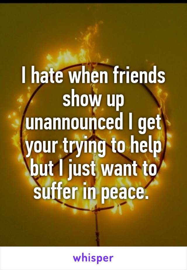 I hate when friends show up unannounced I get your trying to help but I just want to suffer in peace.
