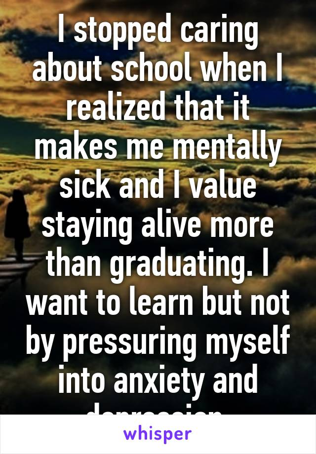 I stopped caring about school when I realized that it makes me mentally sick and I value staying alive more than graduating. I want to learn but not by pressuring myself into anxiety and depression.