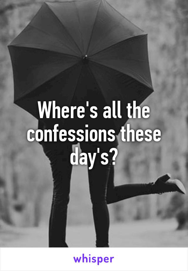 Where's all the confessions these day's?