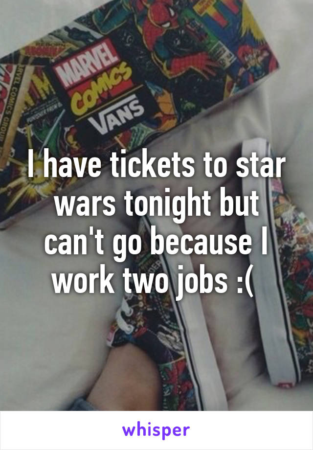 I have tickets to star wars tonight but can't go because I work two jobs :(