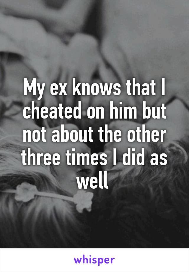 My ex knows that I cheated on him but not about the other three times I did as well