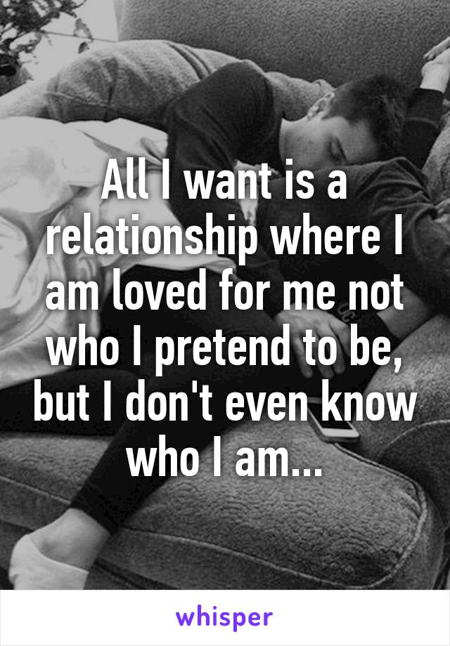All I want is a relationship where I am loved for me not who I pretend to be, but I don't even know who I am...