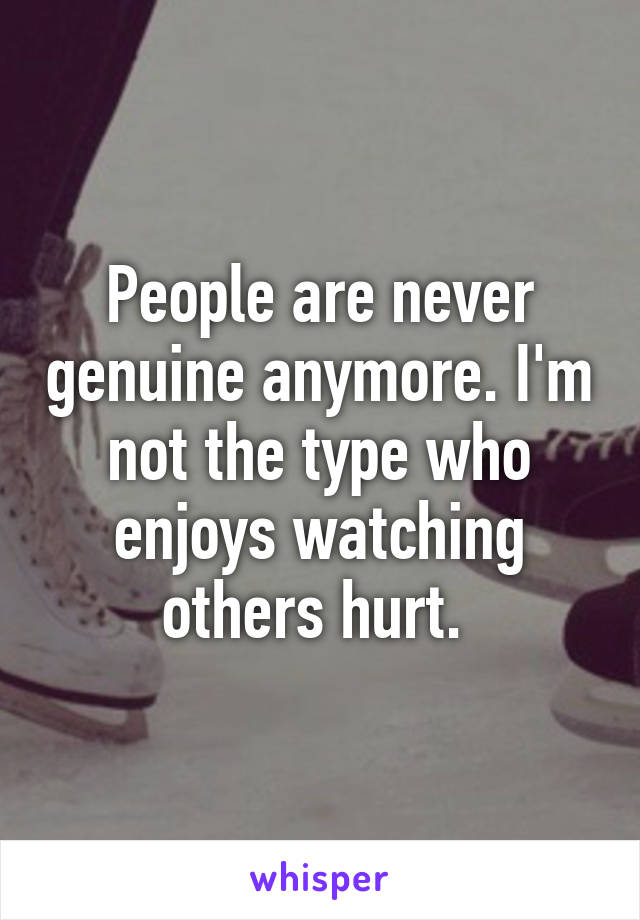 People are never genuine anymore. I'm not the type who enjoys watching others hurt.
