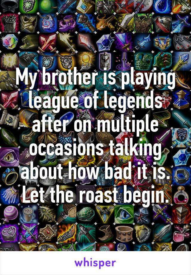 My brother is playing league of legends after on multiple occasions talking about how bad it is. Let the roast begin.