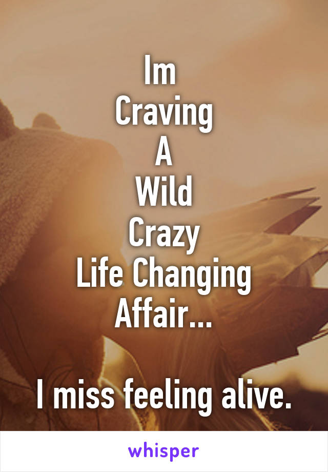 Im  Craving A Wild Crazy Life Changing Affair...  I miss feeling alive.