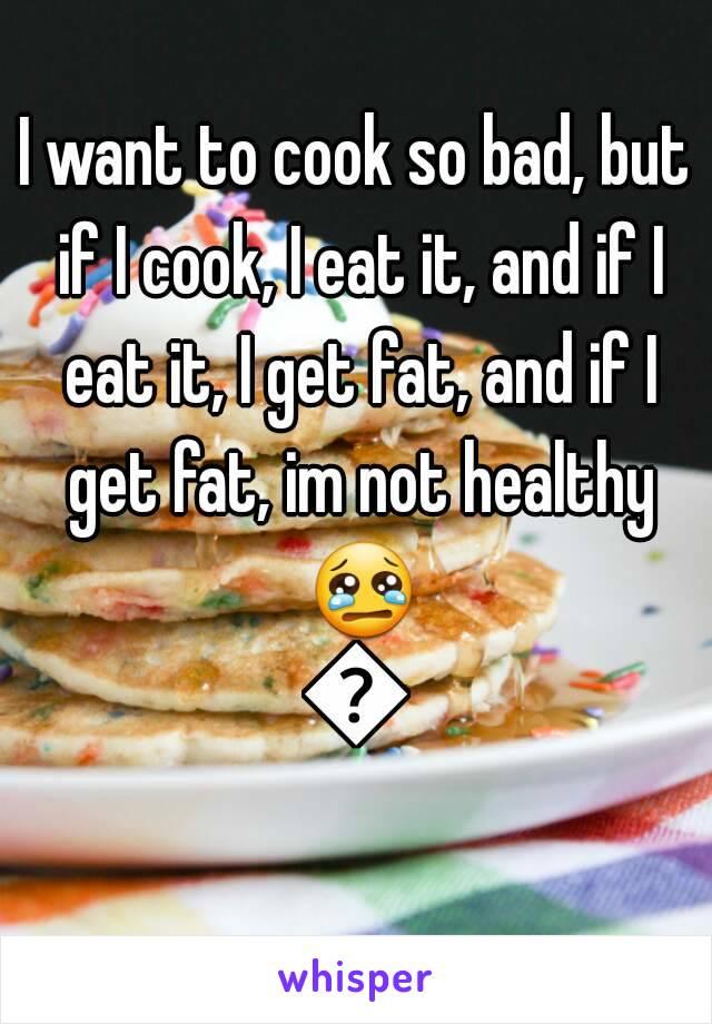 I want to cook so bad, but if I cook, I eat it, and if I eat it, I get fat, and if I get fat, im not healthy 😢😢