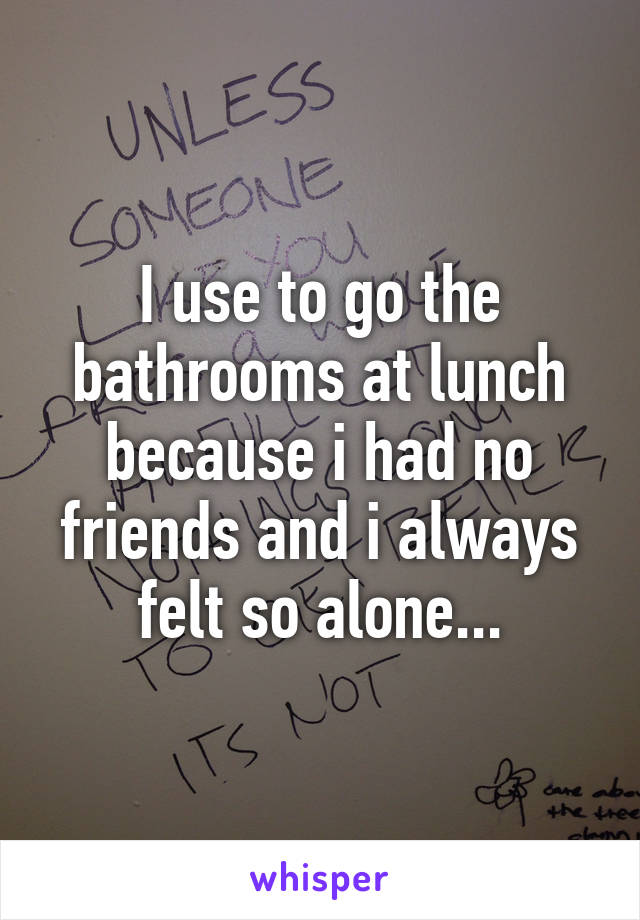 I use to go the bathrooms at lunch because i had no friends and i always felt so alone...