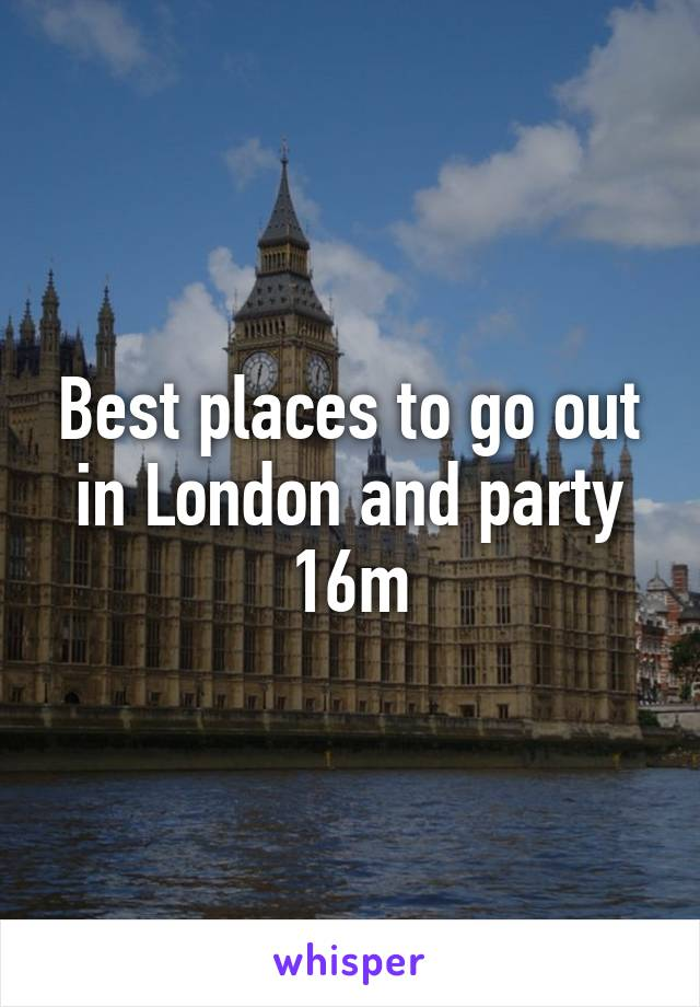 Best places to go out in London and party 16m
