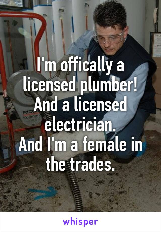 I'm offically a licensed plumber! And a licensed electrician. And I'm a female in the trades.