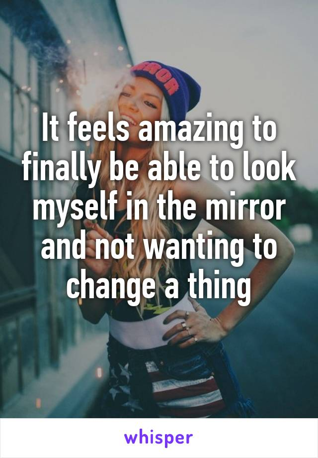 It feels amazing to finally be able to look myself in the mirror and not wanting to change a thing