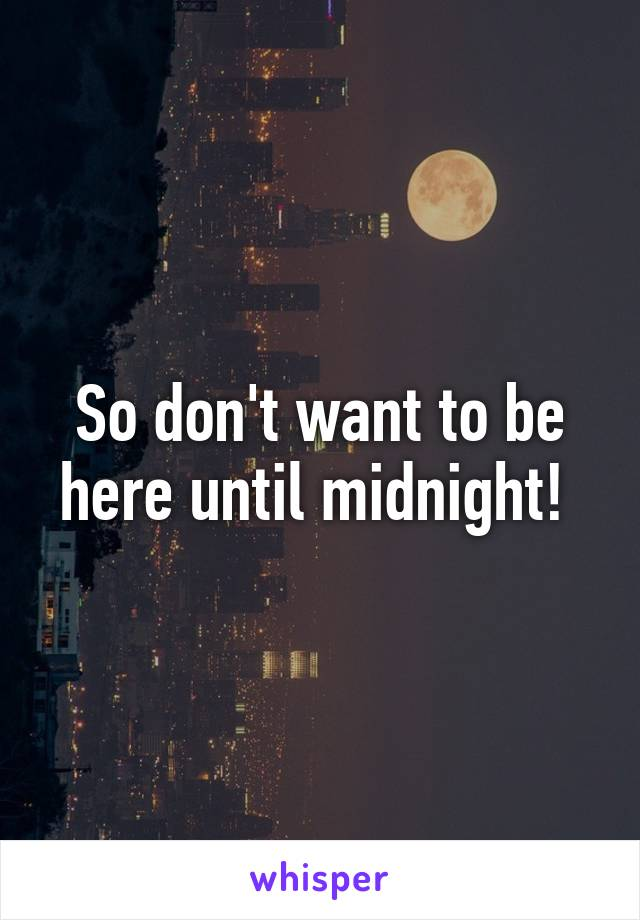 So don't want to be here until midnight!