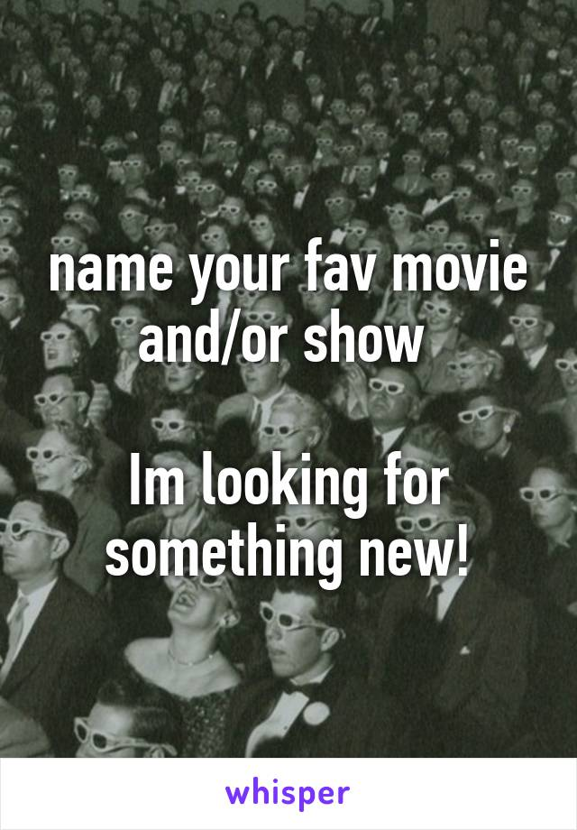 name your fav movie and/or show   Im looking for something new!