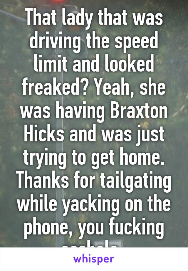 That lady that was driving the speed limit and looked freaked? Yeah, she was having Braxton Hicks and was just trying to get home. Thanks for tailgating while yacking on the phone, you fucking asshole.