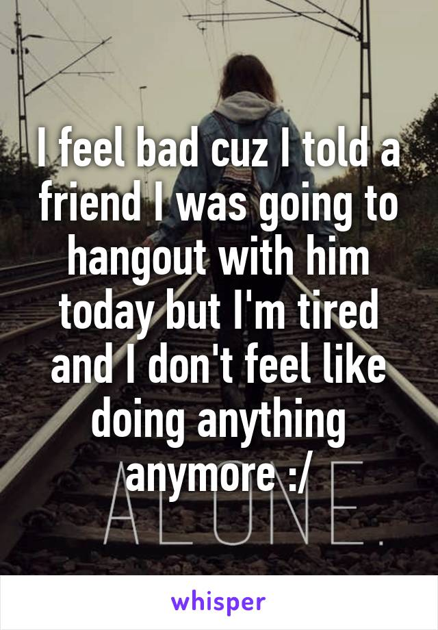 I feel bad cuz I told a friend I was going to hangout with him today but I'm tired and I don't feel like doing anything anymore :/