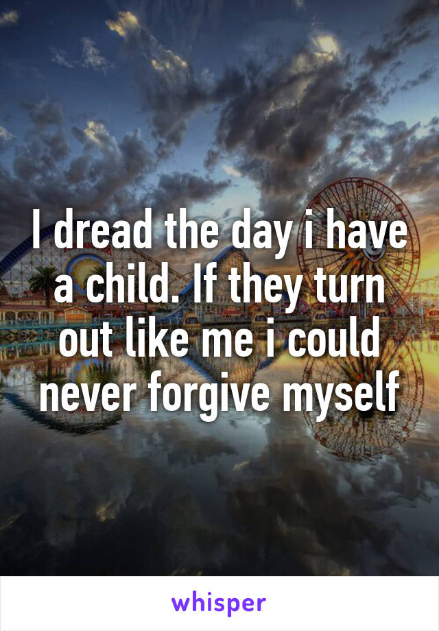 I dread the day i have a child. If they turn out like me i could never forgive myself