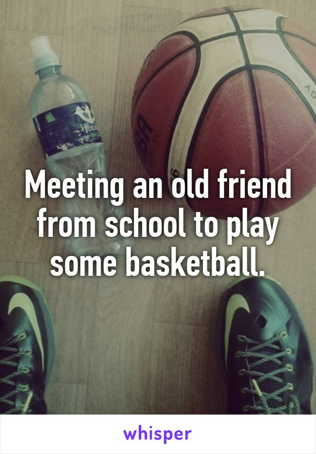 Meeting an old friend from school to play some basketball.