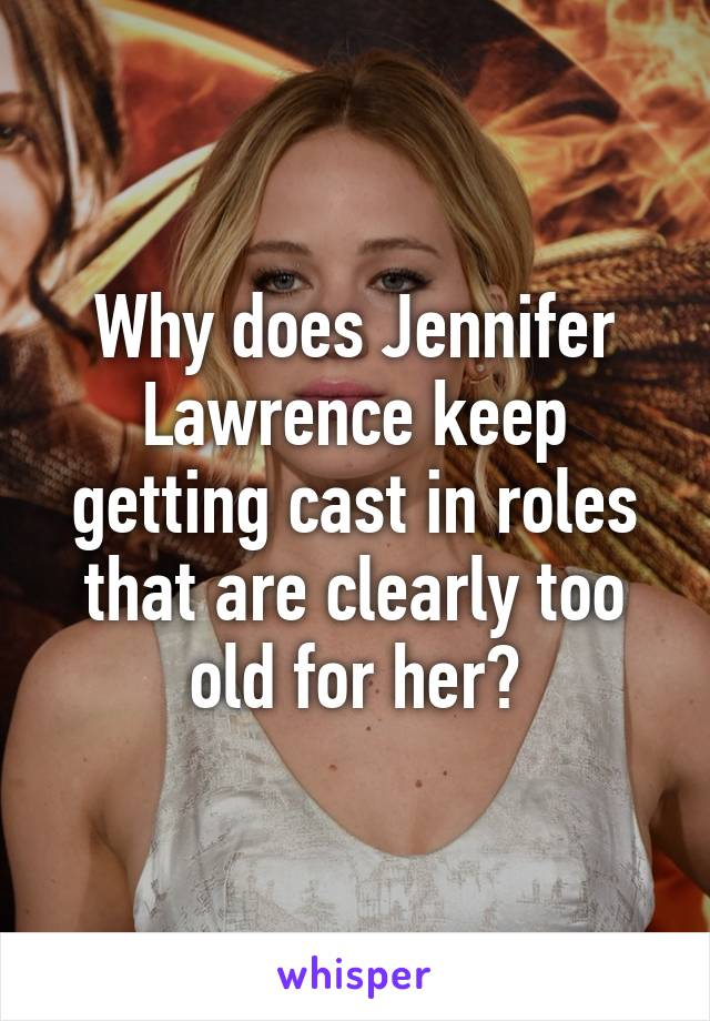 Why does Jennifer Lawrence keep getting cast in roles that are clearly too old for her?