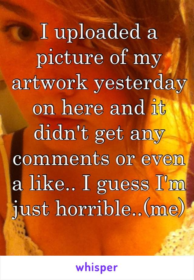 I uploaded a picture of my artwork yesterday on here and it didn't get any comments or even a like.. I guess I'm just horrible..(me)