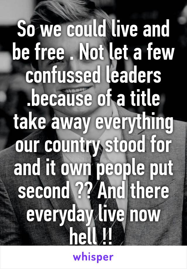 So we could live and be free . Not let a few confussed leaders .because of a title take away everything our country stood for and it own people put second ?? And there everyday live now hell !!