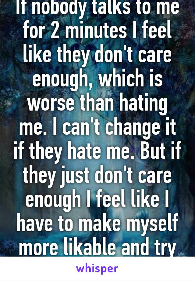 If nobody talks to me for 2 minutes I feel like they don't care enough, which is worse than hating me. I can't change it if they hate me. But if they just don't care enough I feel like I have to make myself more likable and try too hard