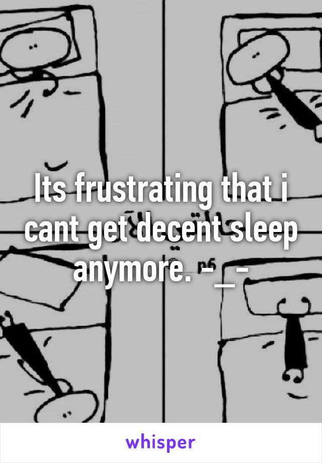 Its frustrating that i cant get decent sleep anymore. -_-