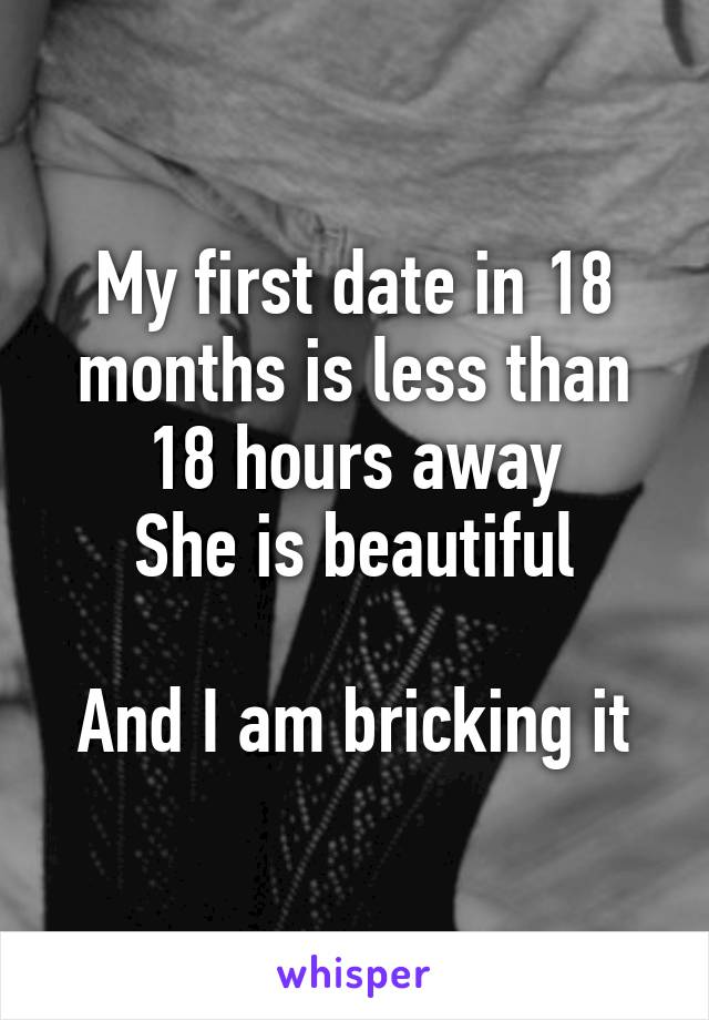 My first date in 18 months is less than 18 hours away She is beautiful  And I am bricking it