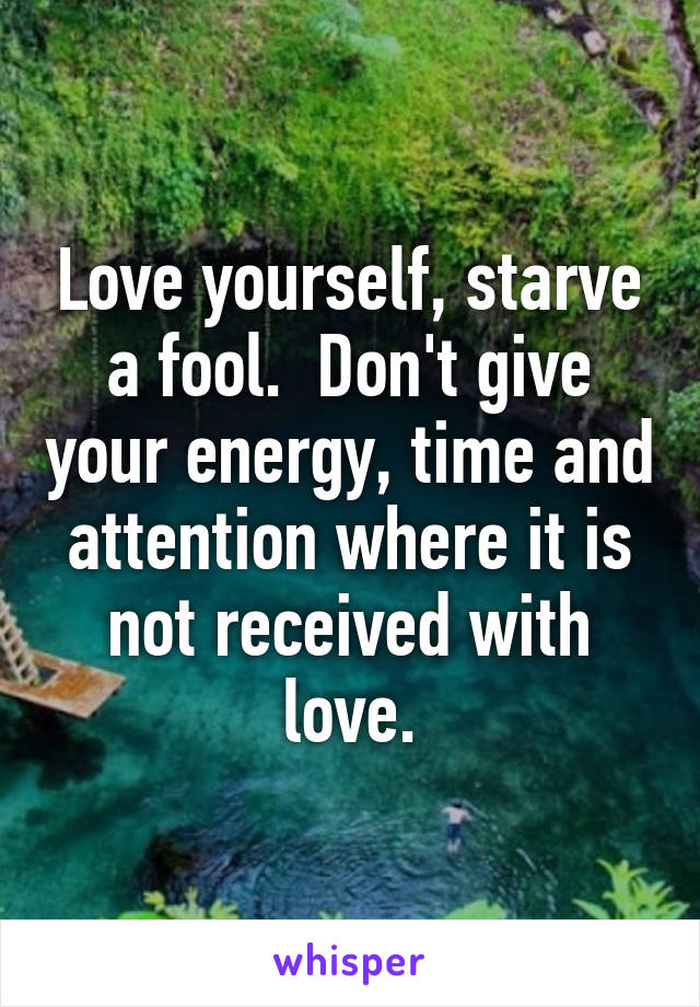 Love yourself, starve a fool.  Don't give your energy, time and attention where it is not received with love.