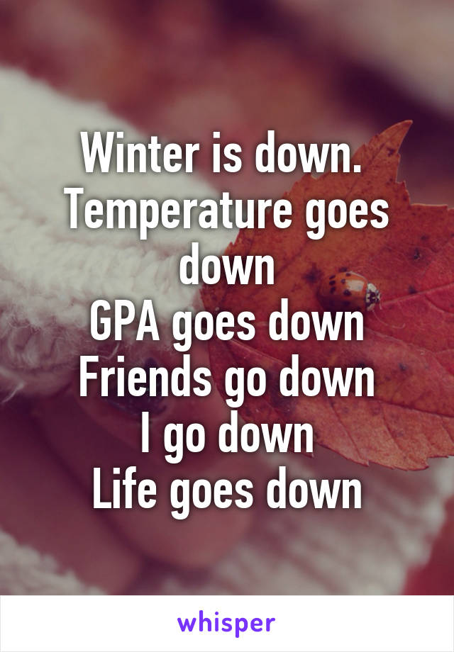 Winter is down.  Temperature goes down GPA goes down Friends go down I go down Life goes down